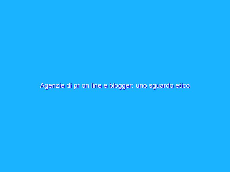 Agenzie di pr on line e blogger: uno sguardo etico