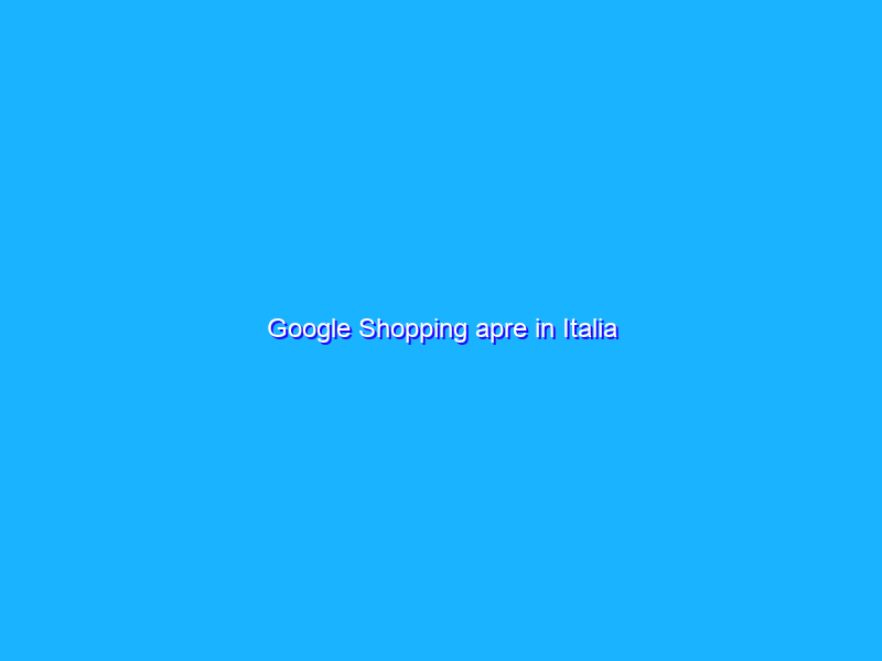 Google Shopping apre in Italia
