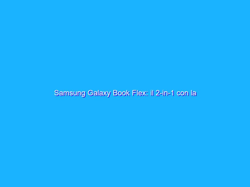 Samsung Galaxy Book Flex: il 2-in-1 con la pennina integrata