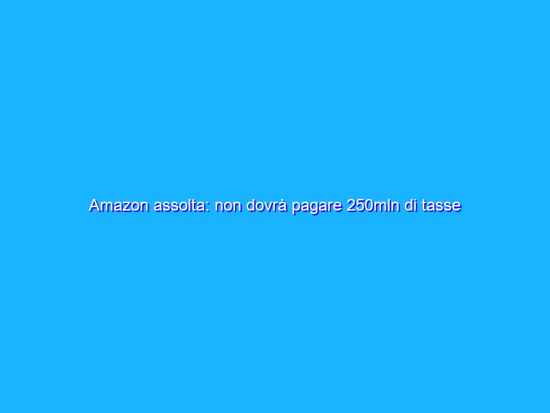 Amazon assolta: non dovrà pagare 250mln di tasse al Lussemburgo