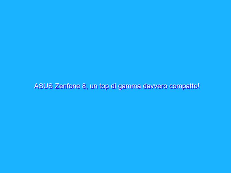 ASUS Zenfone 8, un top di gamma davvero compatto! Recensione e confronto con Zenfone 8 Flip'