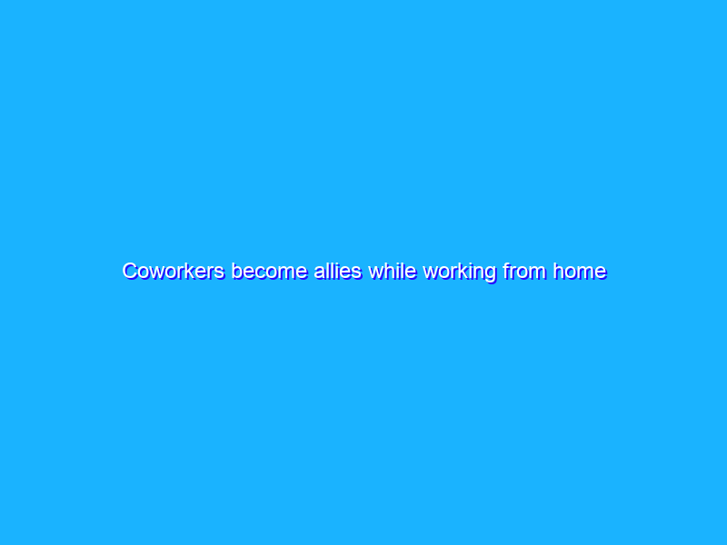 Coworkers become allies while working from home