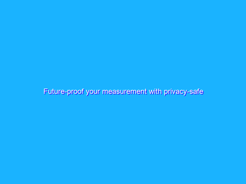 Future-proof your measurement with privacy-safe solutions