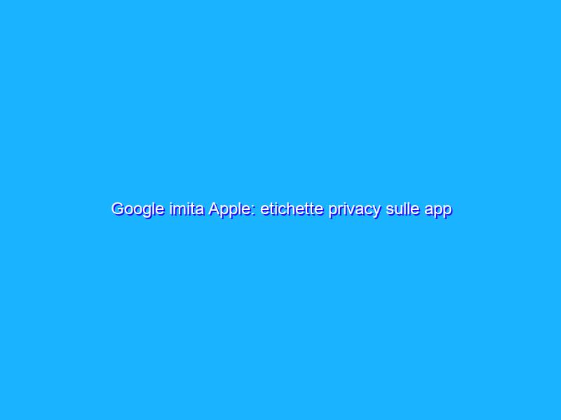 Google imita Apple: etichette privacy sulle app del Play Store