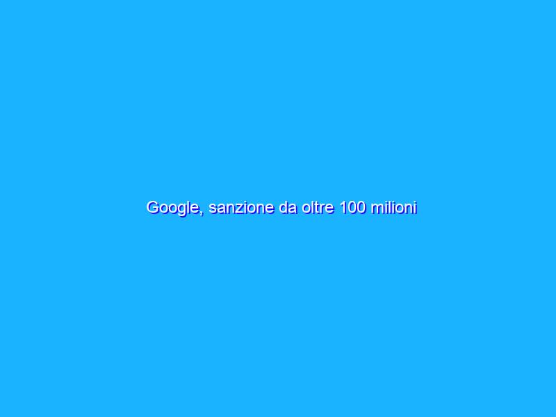 Google, sanzione da oltre 100 milioni dall'Antitrust