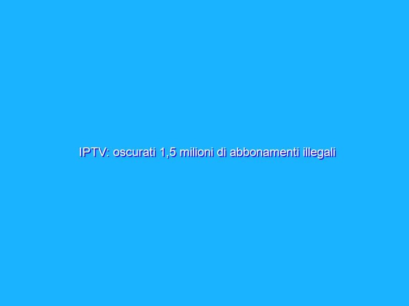 IPTV: oscurati 1,5 milioni di abbonamenti illegali