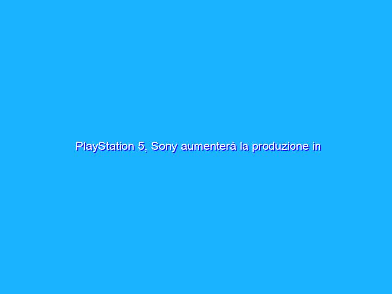 PlayStation 5, Sony aumenterà la produzione in estate