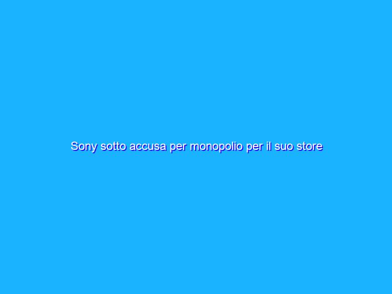 Sony sotto accusa per monopolio per il suo store PlayStation