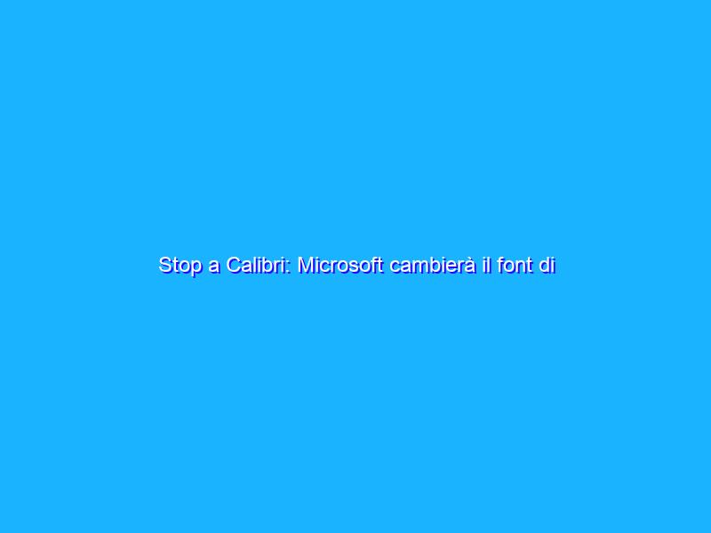 Stop a Calibri: Microsoft cambierà il font di default