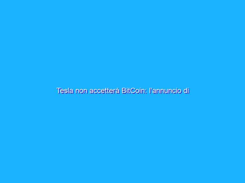 Tesla non accetterà BitCoin: l'annuncio di Musk e le conseguenze