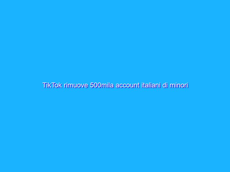 TikTok rimuove 500mila account italiani di minori di 13 anni
