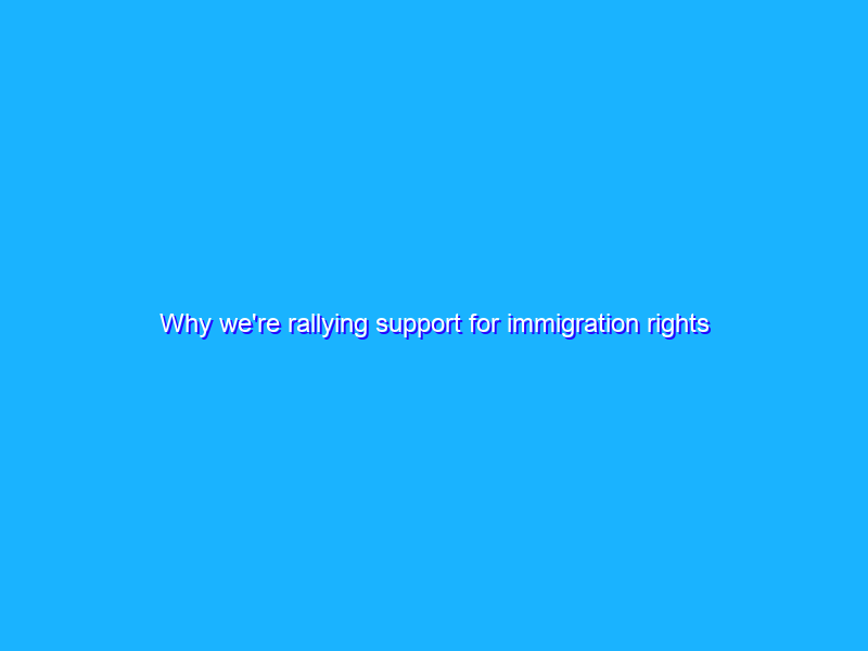 Why we're rallying support for immigration rights