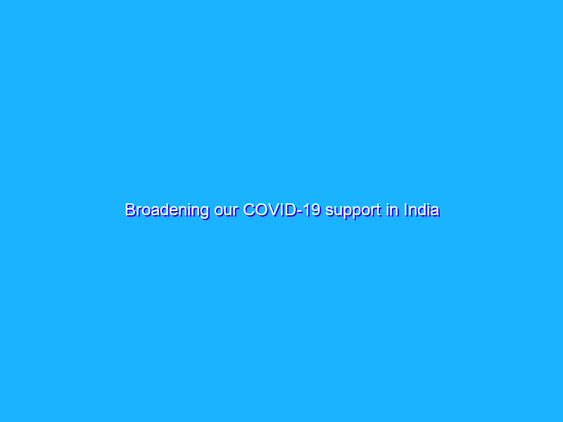 Broadening our COVID-19 support in India