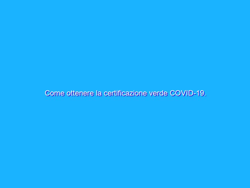 Come ottenere la certificazione verde COVID-19. Tutti i dettagli