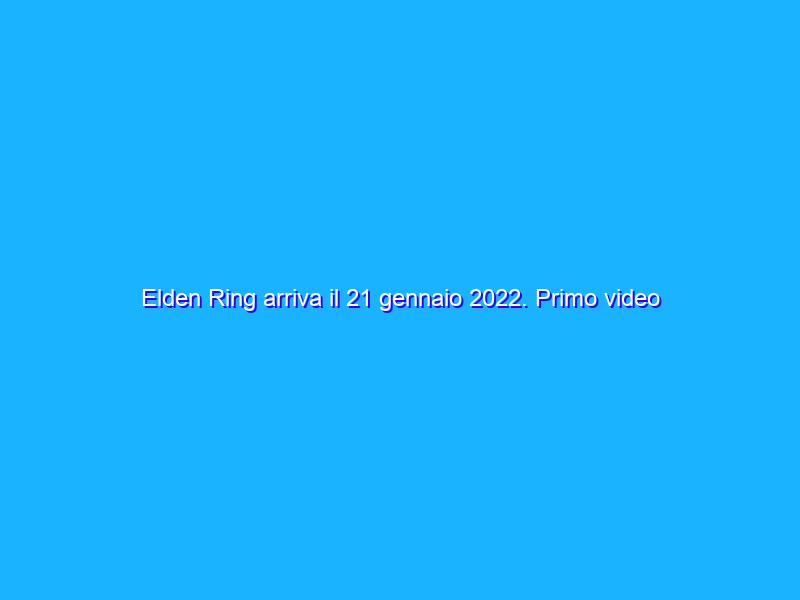 Elden Ring arriva il 21 gennaio 2022. Primo video di gameplay
