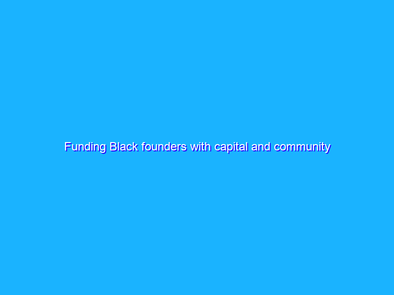 Funding Black founders with capital and community