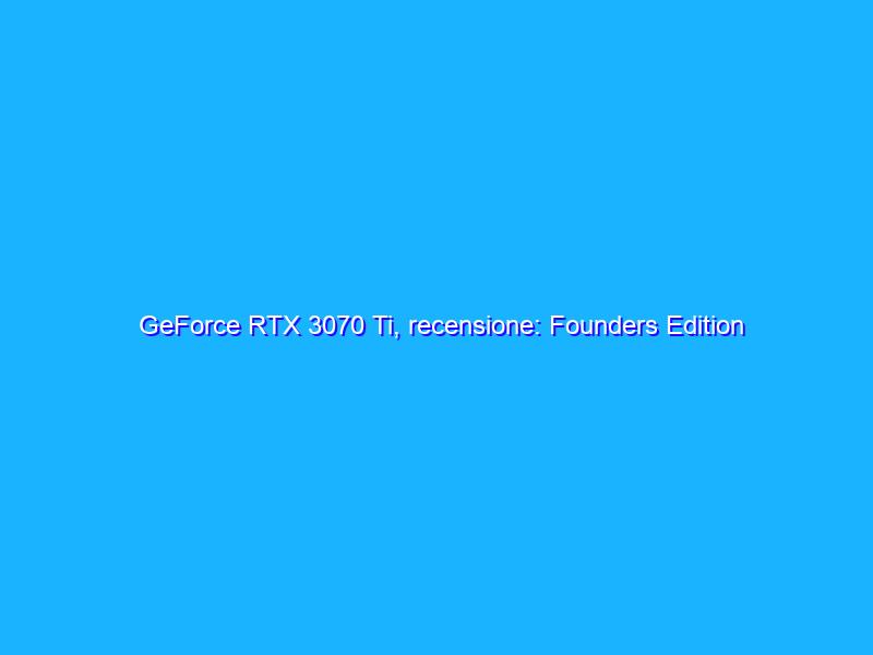 GeForce RTX 3070 Ti, recensione: Founders Edition vs Inno3D X3 OC