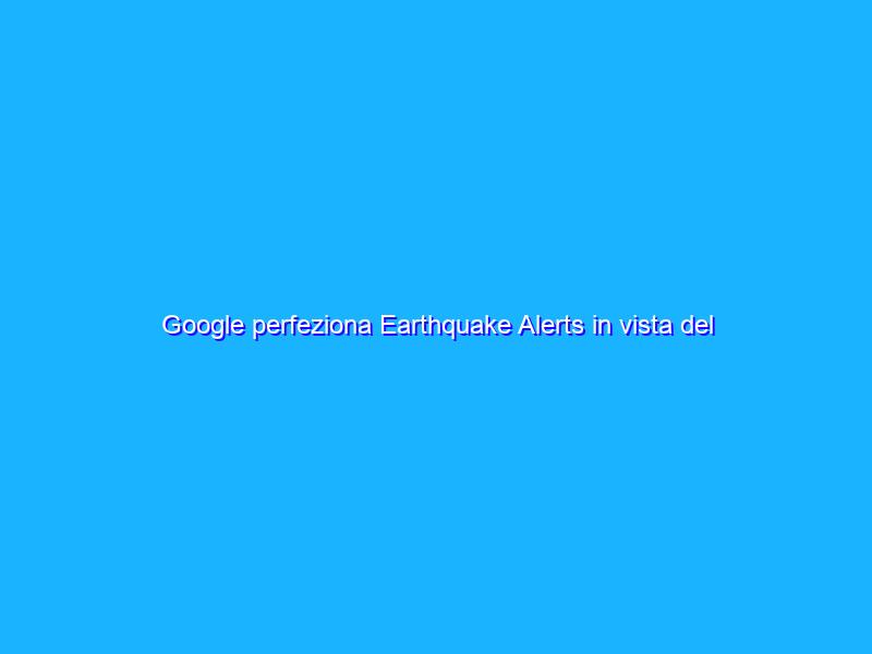 Google perfeziona Earthquake Alerts in vista del lancio globale