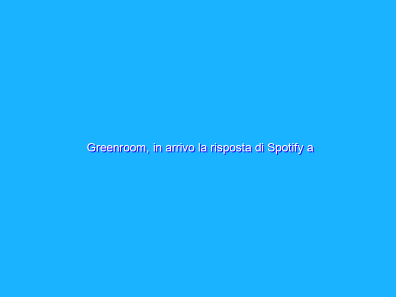 Greenroom, in arrivo la risposta di Spotify a Clubhouse