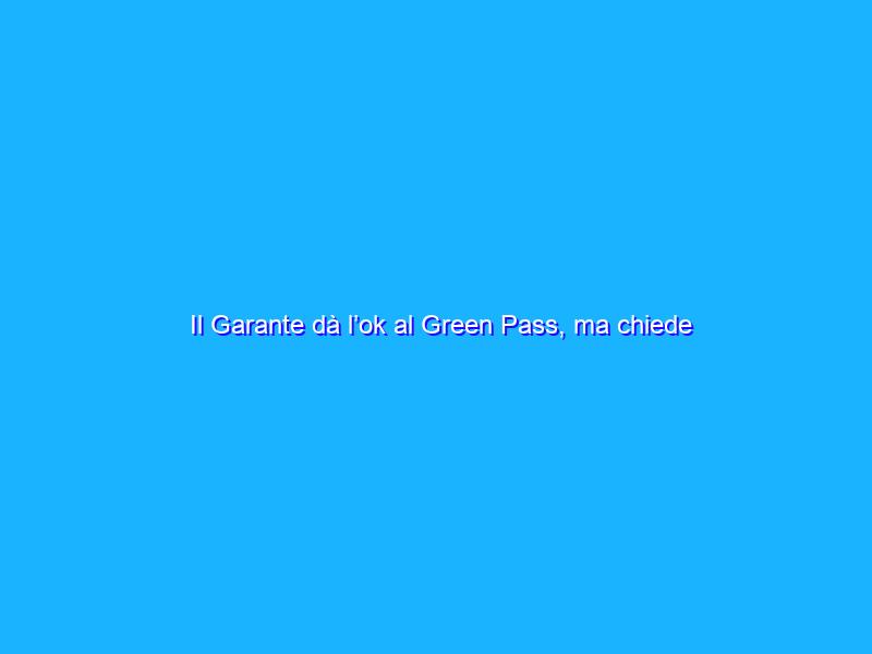Il Garante dà l'ok al Green Pass, ma chiede misure chiare