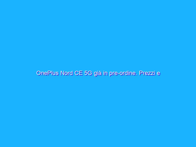 OnePlus Nord CE 5G già in pre-ordine. Prezzi e specifiche