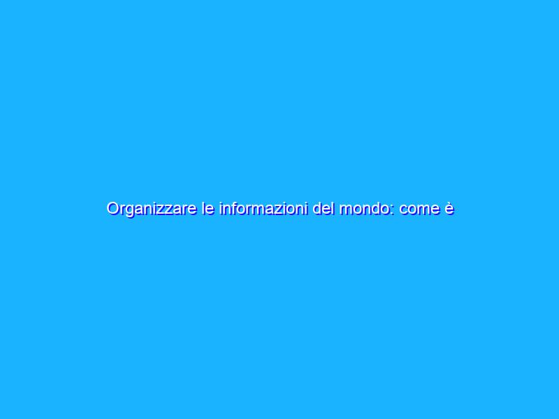 Organizzare le informazioni del mondo: come è cominciato tutto?