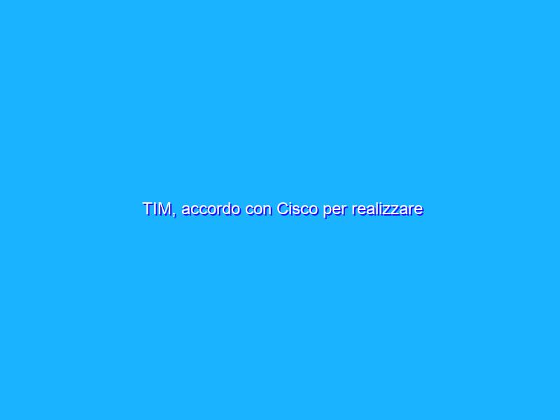 TIM, accordo con Cisco per realizzare infrastrutture cloud