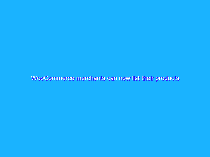 WooCommerce merchants can now list their products across Google