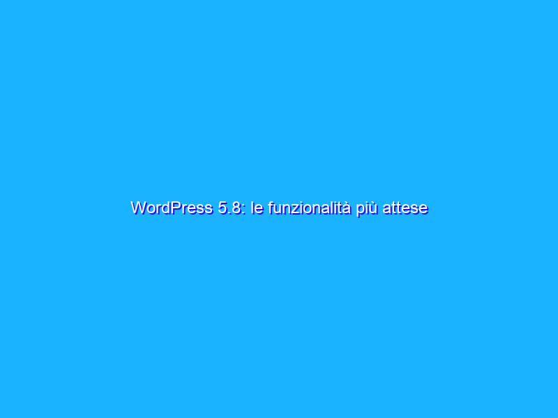 WordPress 5.8: le funzionalità più attese
