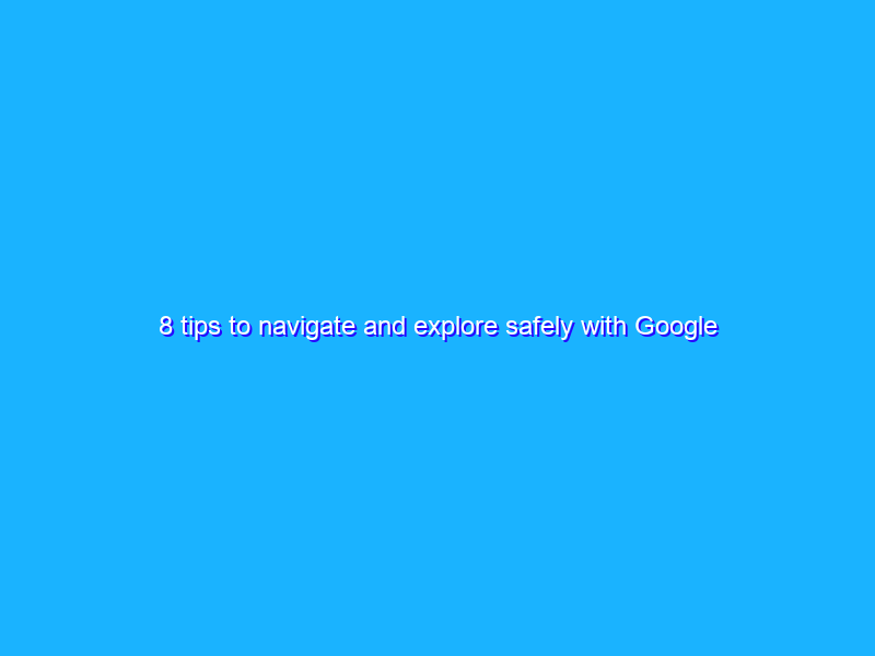 8 tips to navigate and explore safely with Google Maps
