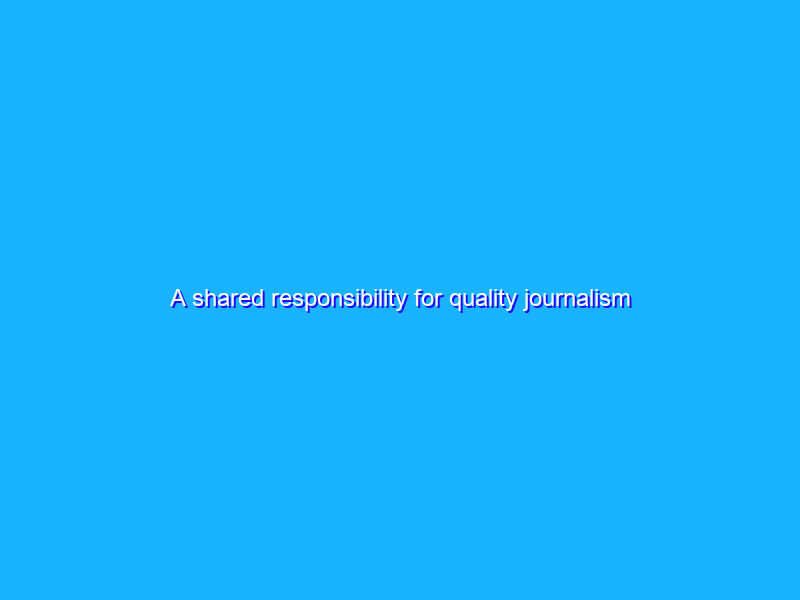 A shared responsibility for quality journalism