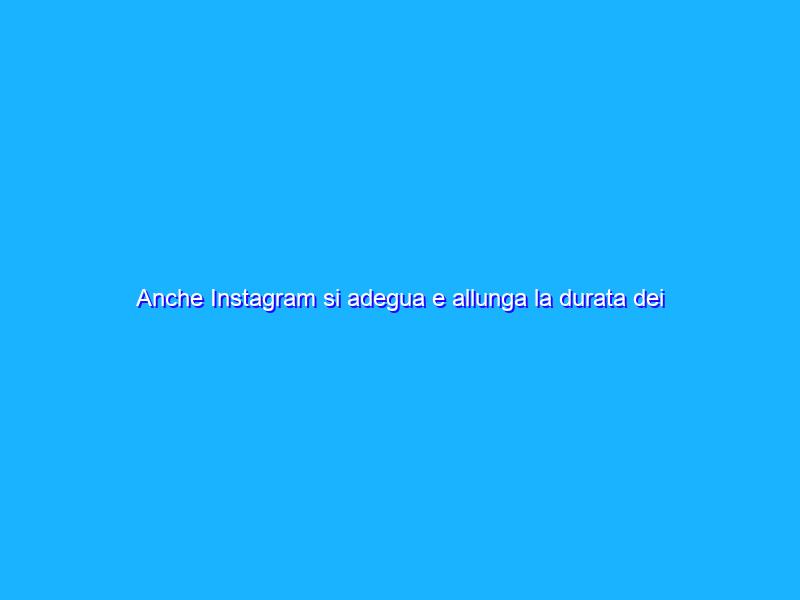 Anche Instagram si adegua e allunga la durata dei Reels