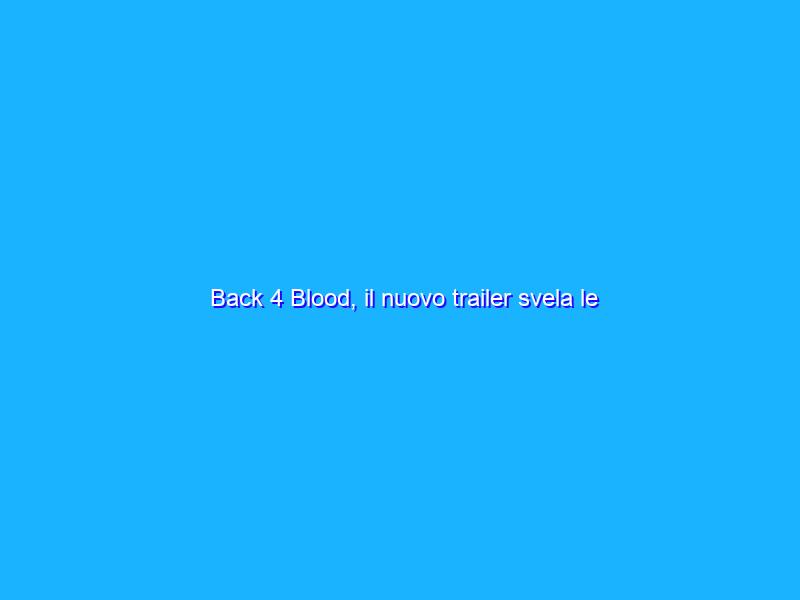 Back 4 Blood, il nuovo trailer svela le funzionalità per PC