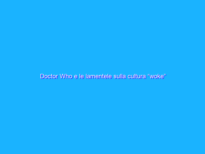 "Doctor Who e le lamentele sulla cultura ""woke"""
