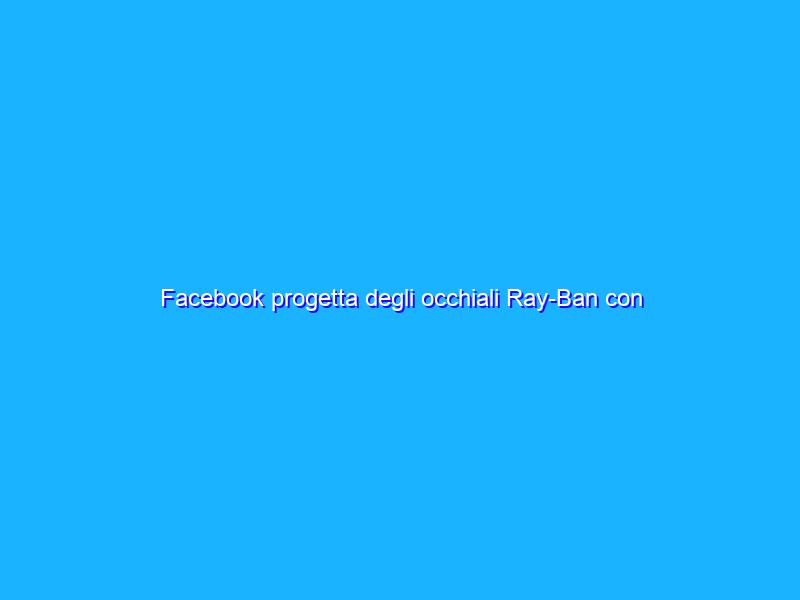 Facebook progetta degli occhiali Ray-Ban con fotocamera