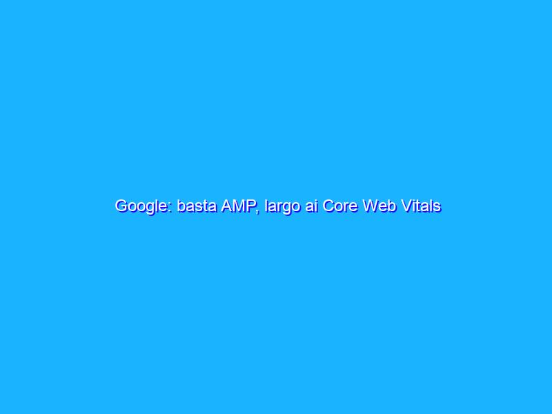 Google: basta AMP, largo ai Core Web Vitals