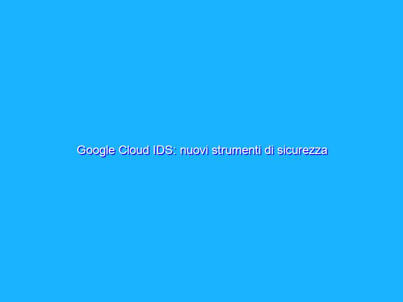 Google Cloud IDS: nuovi strumenti di sicurezza per le aziende