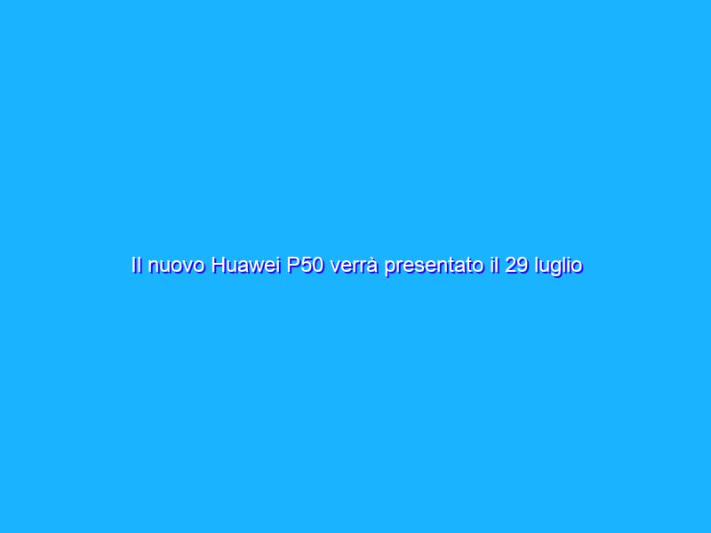 Il nuovo Huawei P50 verrà presentato il 29 luglio