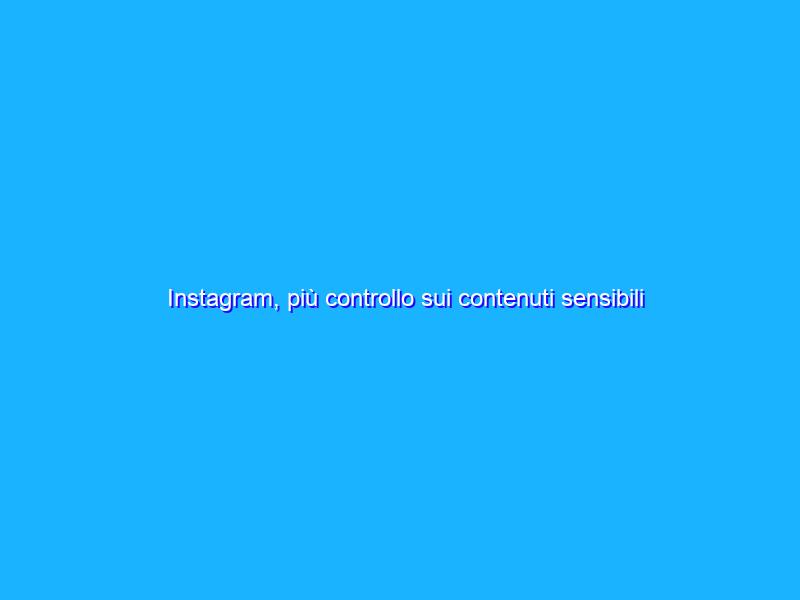 Instagram, più controllo sui contenuti sensibili