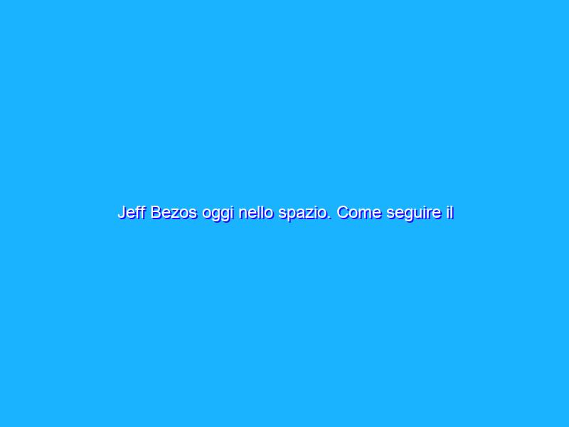 Jeff Bezos oggi nello spazio. Come seguire il lancio in diretta