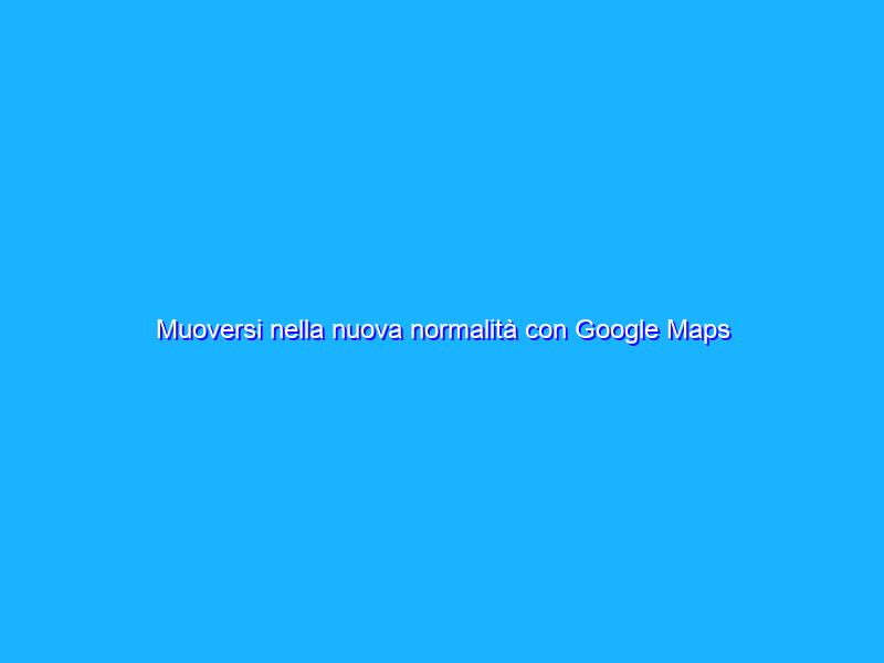 Muoversi nella nuova normalità con Google Maps