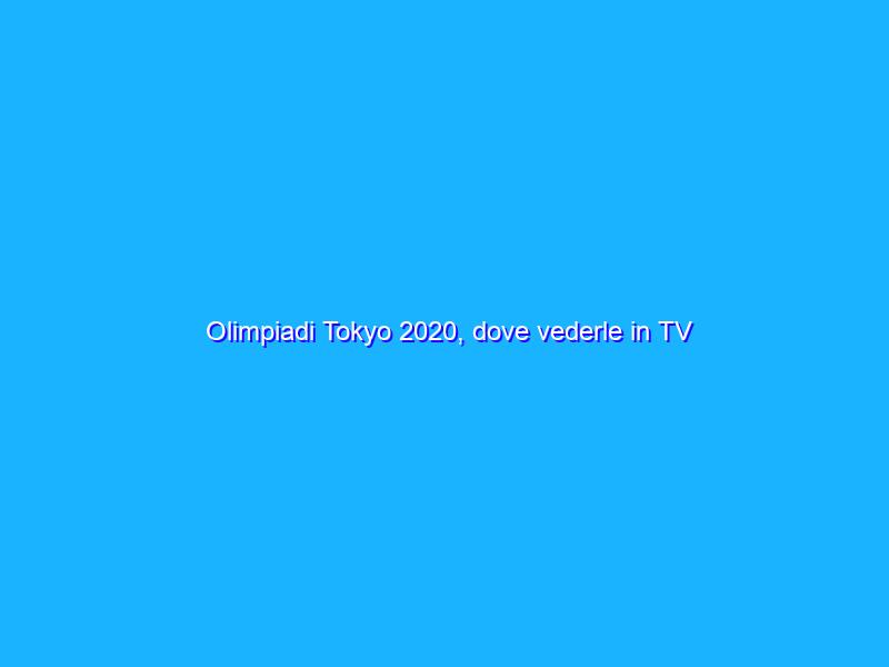 Olimpiadi Tokyo 2020, dove vederle in TV