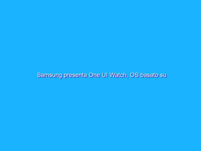 Samsung presenta One UI Watch, OS basato su Android Wear