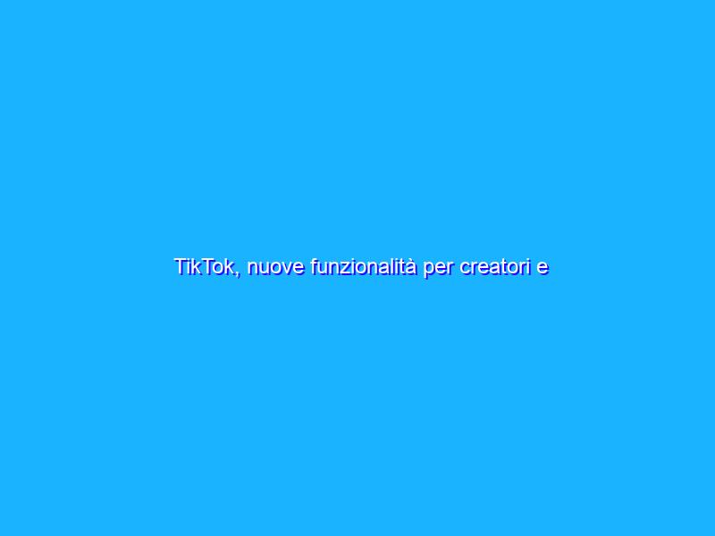 TikTok, nuove funzionalità per creatori e spettatori