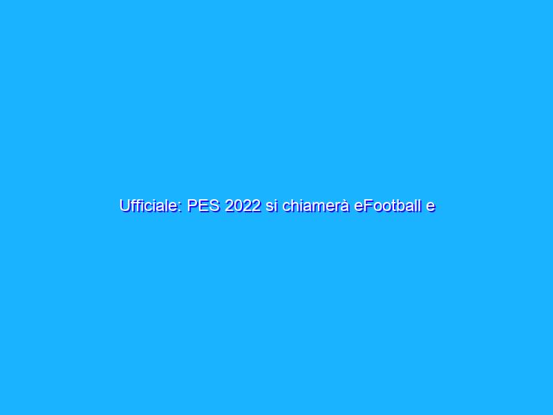 Ufficiale: PES 2022 si chiamerà eFootball e sarà gratuito