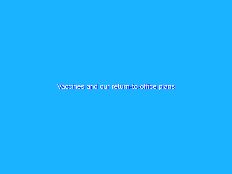 Vaccines and our return-to-office plans