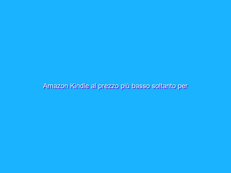 Amazon Kindle al prezzo più basso soltanto per oggi!