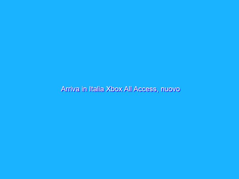 Arriva in Italia Xbox All Access, nuovo abbonamento tutto incluso
