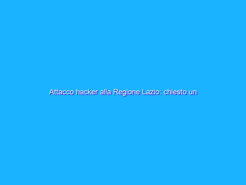 Attacco hacker alla Regione Lazio: chiesto un riscatto?