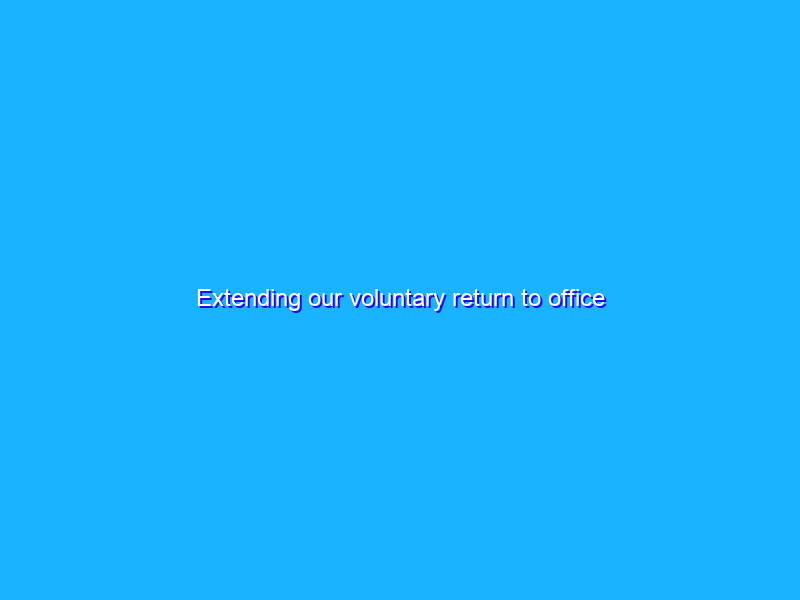 Extending our voluntary return to office